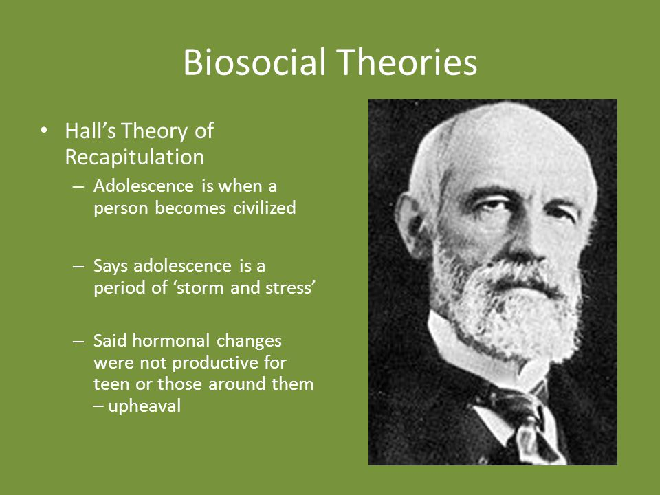 Biosocial Theories Hall's Theory of Recapitulation – Adolescence is when a person becomes civilized – Says adolescence is a period of 'storm and stress' – Said hormonal changes were not productive for teen or those around them – upheaval