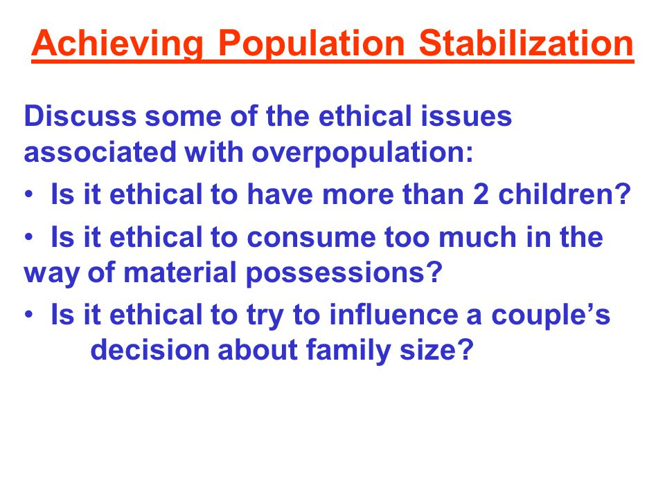 Achieving Population Stabilization Discuss some of the ethical issues associated with overpopulation: Is it ethical to have more than 2 children? Is i