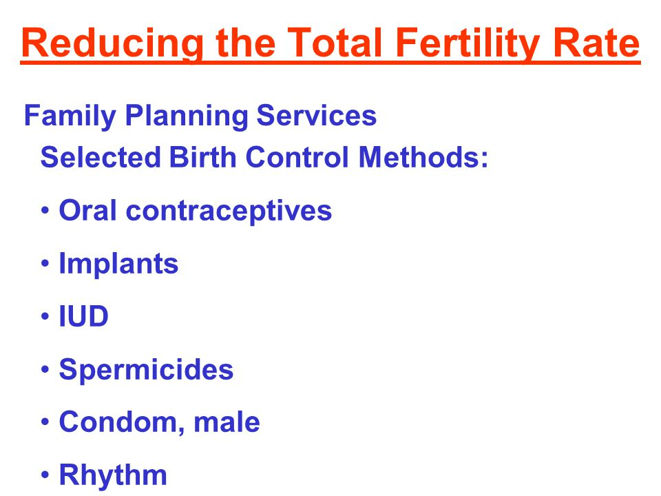 Reducing the Total Fertility Rate Family Planning Services Selected Birth Control Methods: Oral contraceptives Implants IUD Spermicides Condom, male R