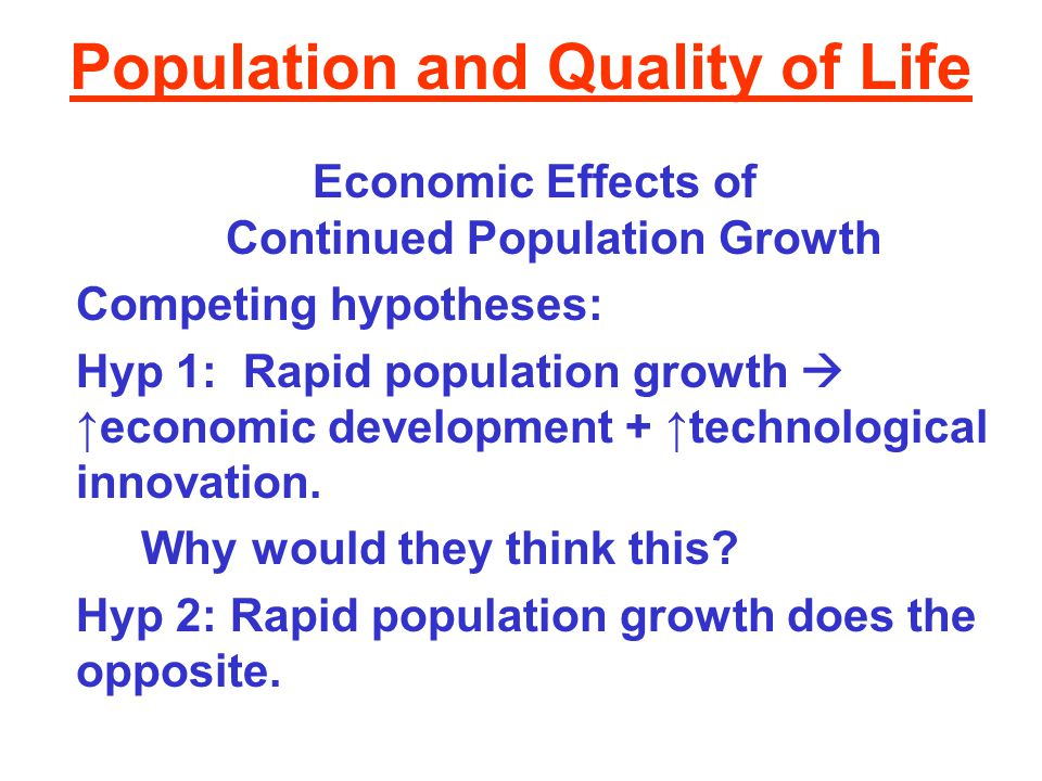 Population and Quality of Life Economic Effects of Continued Population Growth Competing hypotheses: Hyp 1: Rapid population growth  ↑economic develo