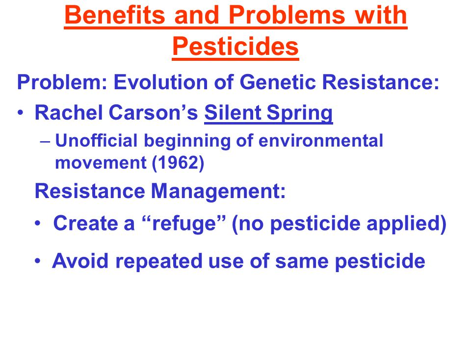 Benefits and Problems with Pesticides Problem: Evolution of Genetic Resistance: Rachel Carson's Silent Spring –Unofficial beginning of environmental movement (1962) Resistance Management: Create a refuge (no pesticide applied) Avoid repeated use of same pesticide