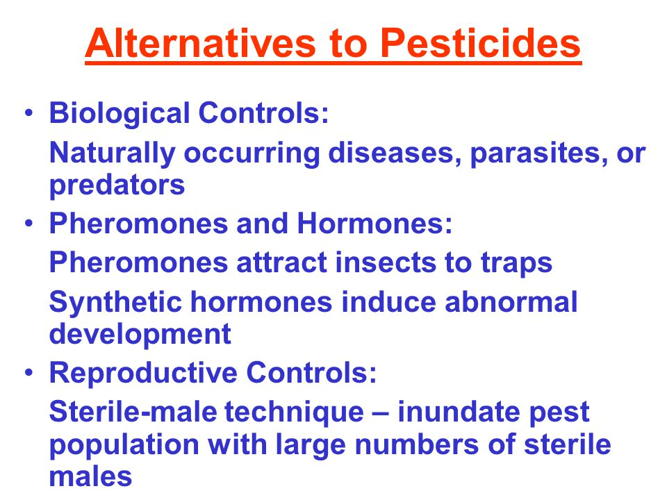Alternatives to Pesticides Biological Controls: Naturally occurring diseases, parasites, or predators Pheromones and Hormones: Pheromones attract insects to traps Synthetic hormones induce abnormal development Reproductive Controls: Sterile-male technique – inundate pest population with large numbers of sterile males