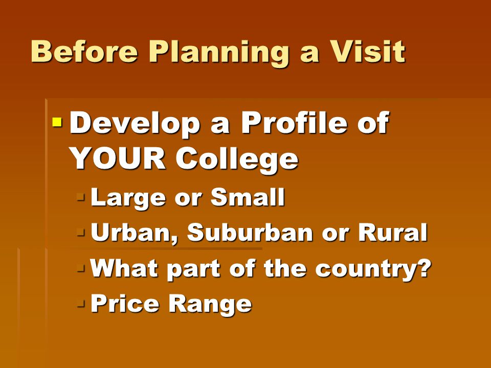 Before Planning a Visit  Develop a Profile of YOUR College  Large or Small  Urban, Suburban or Rural  What part of the country.