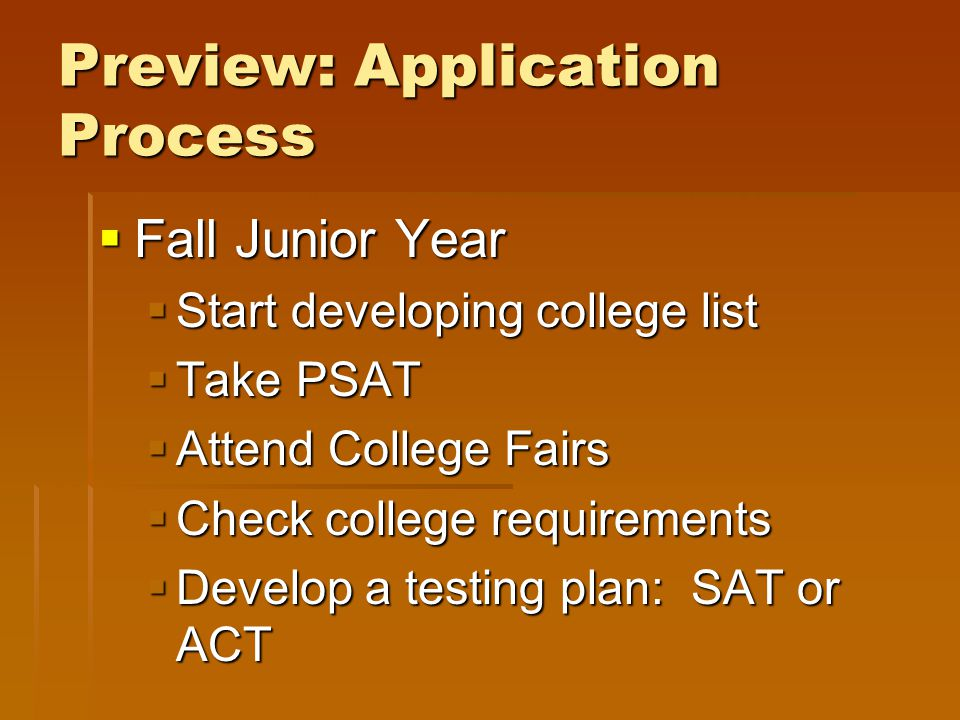 Preview: Application Process  Fall Junior Year  Start developing college list  Take PSAT  Attend College Fairs  Check college requirements  Develop a testing plan: SAT or ACT