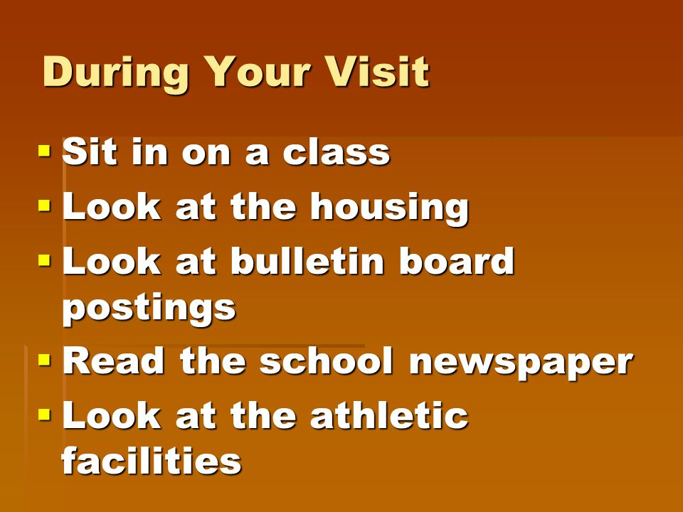 During Your Visit  Sit in on a class  Look at the housing  Look at bulletin board postings  Read the school newspaper  Look at the athletic facilities