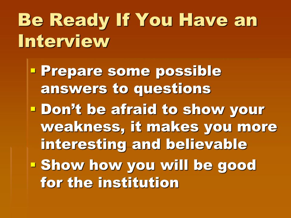  Prepare some possible answers to questions  Don't be afraid to show your weakness, it makes you more interesting and believable  Show how you will be good for the institution Be Ready If You Have an Interview
