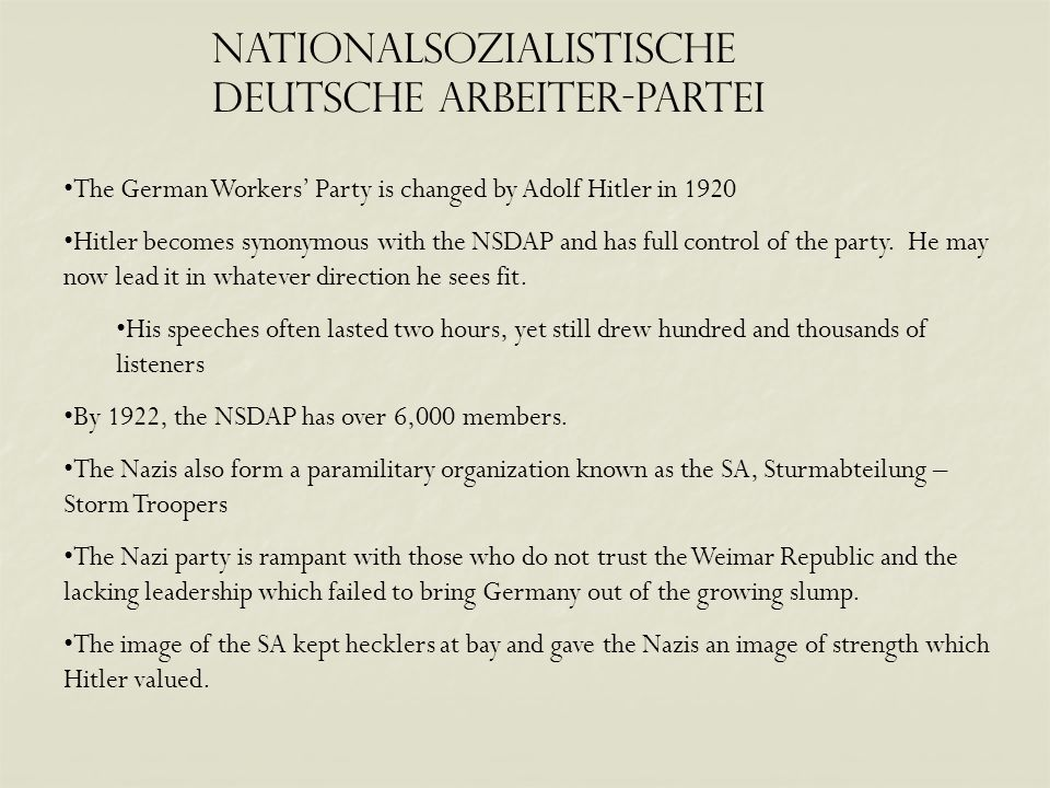 Nationalsozialistische Deutsche Arbeiter-Partei The German Workers' Party is changed by Adolf Hitler in 1920 Hitler becomes synonymous with the NSDAP