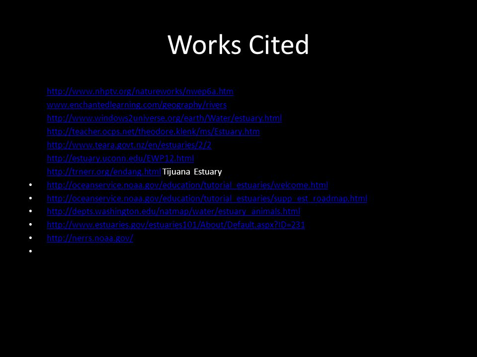Works Cited http://www.nhptv.org/natureworks/nwep6a.htm www.enchantedlearning.com/geography/rivers http://www.windows2universe.org/earth/Water/estuary.html http://teacher.ocps.net/theodore.klenk/ms/Estuary.htm http://www.teara.govt.nz/en/estuaries/2/2 http://estuary.uconn.edu/EWP12.html http://trnerr.org/endang.html Tijuana Estuary http://trnerr.org/endang.html http://oceanservice.noaa.gov/education/tutorial_estuaries/welcome.html http://oceanservice.noaa.gov/education/tutorial_estuaries/supp_est_roadmap.html http://depts.washington.edu/natmap/water/estuary_animals.html http://www.estuaries.gov/estuaries101/About/Default.aspx ID=231 http://nerrs.noaa.gov/