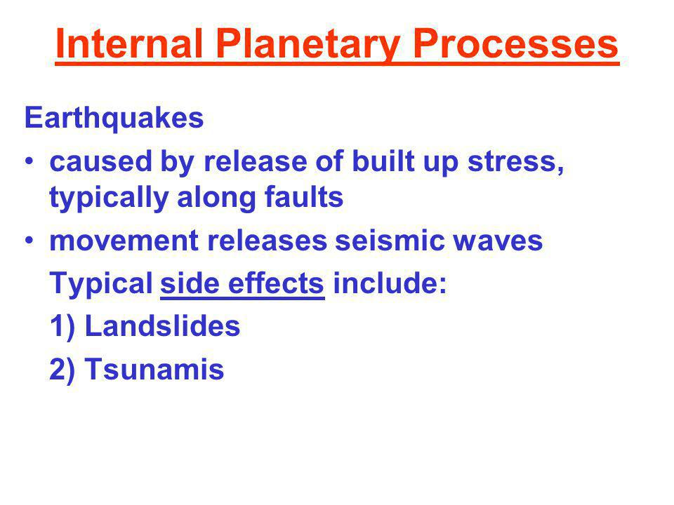 Internal Planetary Processes Earthquakes caused by release of built up stress, typically along faults movement releases seismic waves Typical side effects include: 1) Landslides 2) Tsunamis
