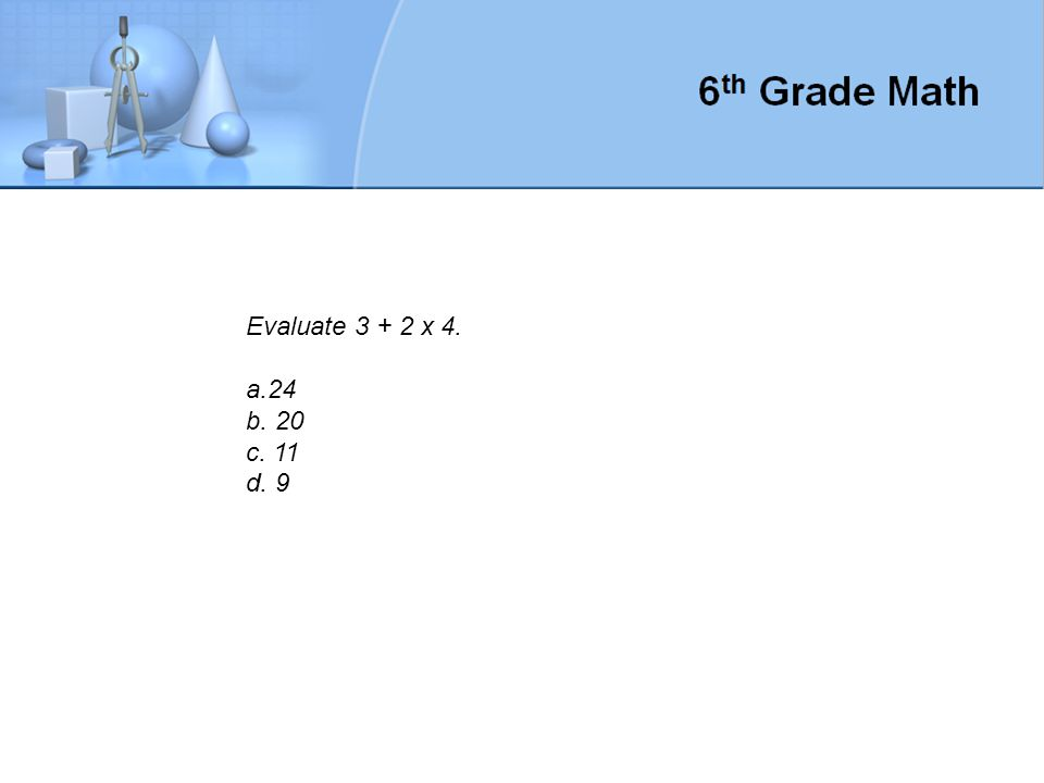 Evaluate 3 + 2 x 4. a.24 b. 20 c. 11 d. 9