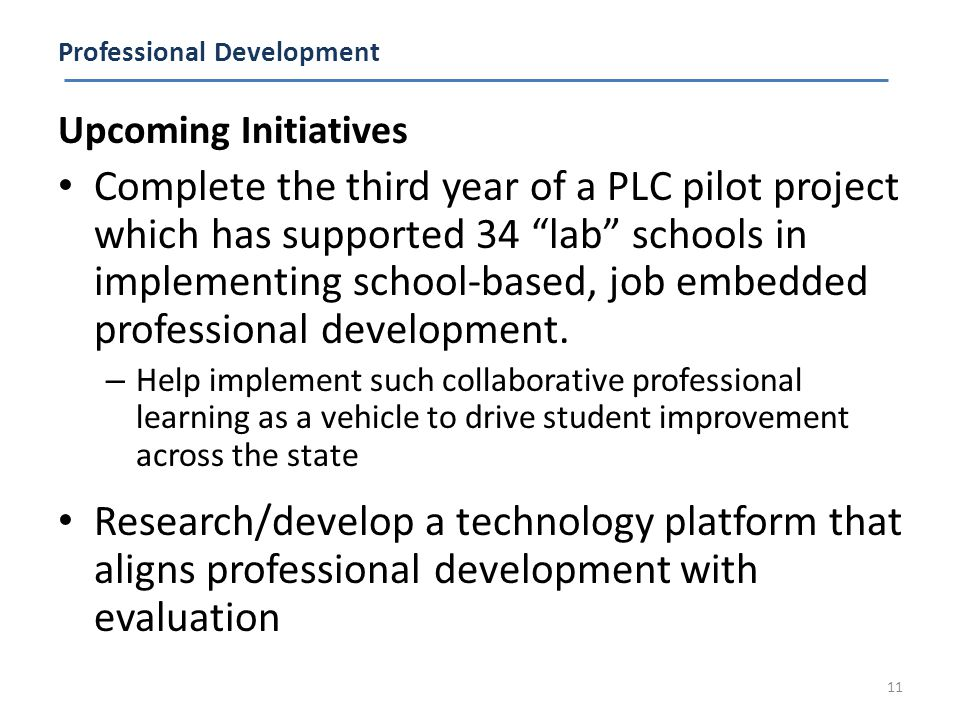 Professional Development Upcoming Initiatives Complete the third year of a PLC pilot project which has supported 34 lab schools in implementing school-based, job embedded professional development.