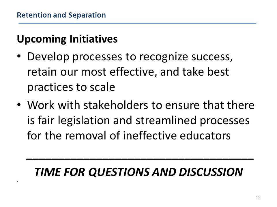 Retention and Separation Upcoming Initiatives Develop processes to recognize success, retain our most effective, and take best practices to scale Work with stakeholders to ensure that there is fair legislation and streamlined processes for the removal of ineffective educators ____________________________________ TIME FOR QUESTIONS AND DISCUSSION 12