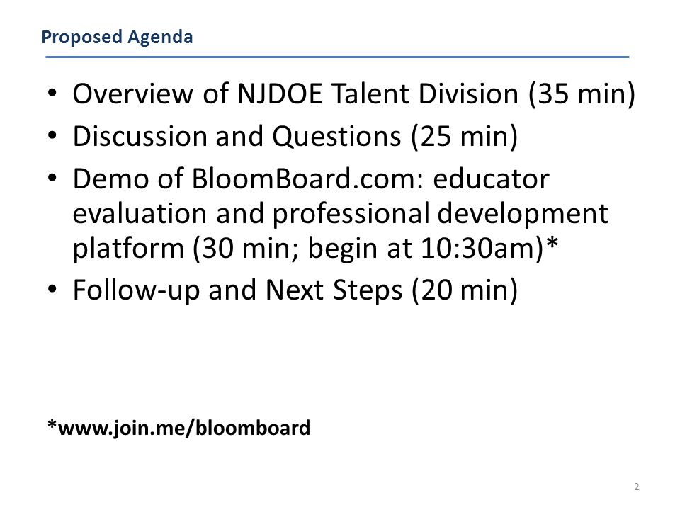 Proposed Agenda Overview of NJDOE Talent Division (35 min) Discussion and Questions (25 min) Demo of BloomBoard.com: educator evaluation and professional development platform (30 min; begin at 10:30am)* Follow-up and Next Steps (20 min) *www.join.me/bloomboard 2