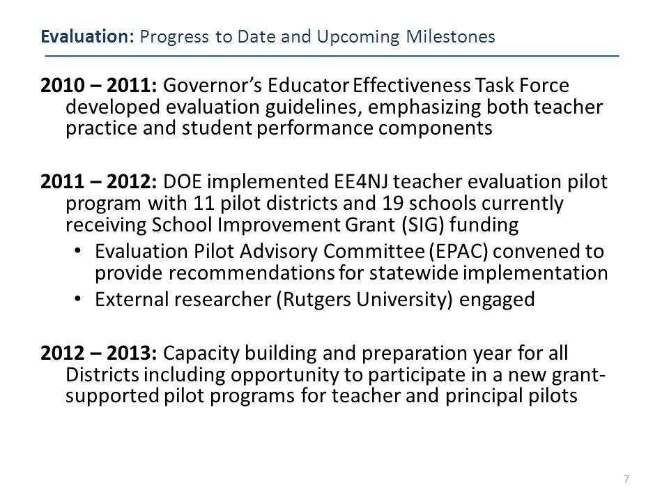 Evaluation: Progress to Date and Upcoming Milestones 2010 – 2011: Governor's Educator Effectiveness Task Force developed evaluation guidelines, emphasizing both teacher practice and student performance components 2011 – 2012: DOE implemented EE4NJ teacher evaluation pilot program with 11 pilot districts and 19 schools currently receiving School Improvement Grant (SIG) funding Evaluation Pilot Advisory Committee (EPAC) convened to provide recommendations for statewide implementation External researcher (Rutgers University) engaged 2012 – 2013: Capacity building and preparation year for all Districts including opportunity to participate in a new grant- supported pilot programs for teacher and principal pilots 7