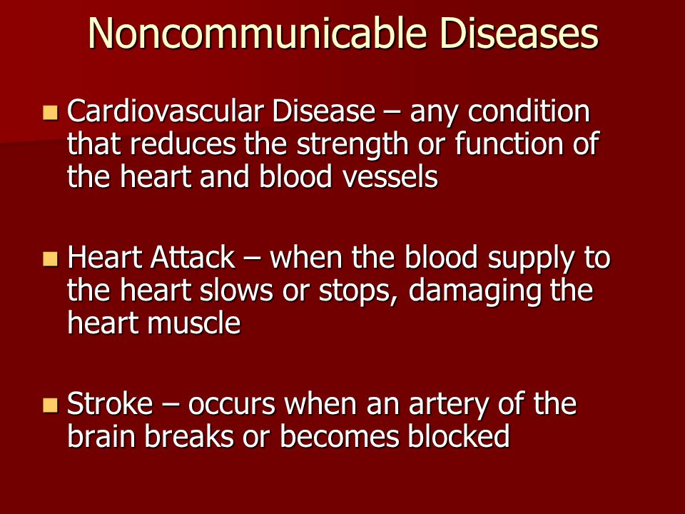 Noncommunicable Diseases Cardiovascular Disease – any condition that reduces the strength or function of the heart and blood vessels Cardiovascular Disease – any condition that reduces the strength or function of the heart and blood vessels Heart Attack – when the blood supply to the heart slows or stops, damaging the heart muscle Heart Attack – when the blood supply to the heart slows or stops, damaging the heart muscle Stroke – occurs when an artery of the brain breaks or becomes blocked Stroke – occurs when an artery of the brain breaks or becomes blocked