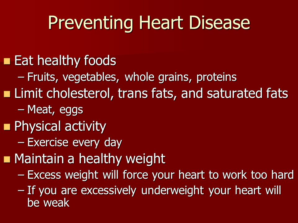 Preventing Heart Disease Eat healthy foods Eat healthy foods –Fruits, vegetables, whole grains, proteins Limit cholesterol, trans fats, and saturated fats Limit cholesterol, trans fats, and saturated fats –Meat, eggs Physical activity Physical activity –Exercise every day Maintain a healthy weight Maintain a healthy weight –Excess weight will force your heart to work too hard –If you are excessively underweight your heart will be weak