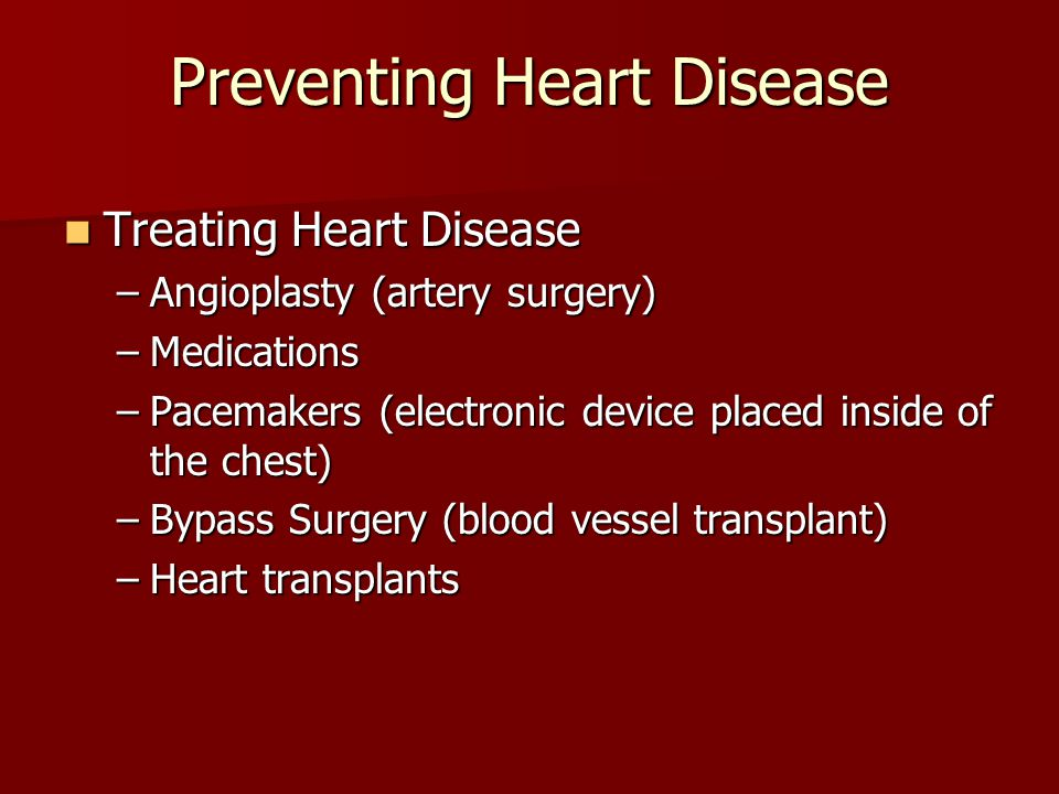 Preventing Heart Disease Treating Heart Disease Treating Heart Disease –Angioplasty (artery surgery) –Medications –Pacemakers (electronic device placed inside of the chest) –Bypass Surgery (blood vessel transplant) –Heart transplants