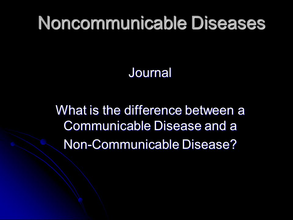 Noncommunicable Diseases Journal What is the difference between a Communicable Disease and a Non-Communicable Disease