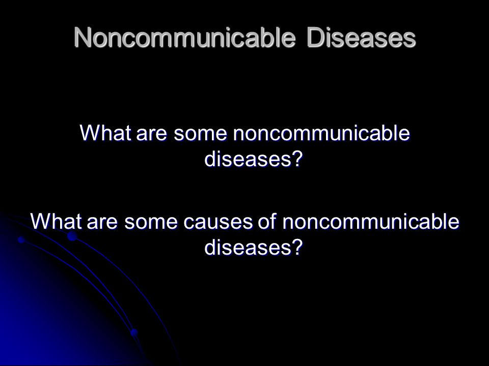 Noncommunicable Diseases What are some noncommunicable diseases? What are some causes of noncommunicable diseases?