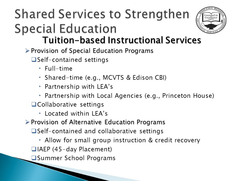 Tuition-based Instructional Services  Provision of Special Education Programs  Self-contained settings  Full-time  Shared-time (e.g., MCVTS & Edison CBI)  Partnership with LEA's  Partnership with Local Agencies (e.g., Princeton House)  Collaborative settings  Located within LEA's  Provision of Alternative Education Programs  Self-contained and collaborative settings  Allow for small group instruction & credit recovery  IAEP (45-day Placement)  Summer School Programs
