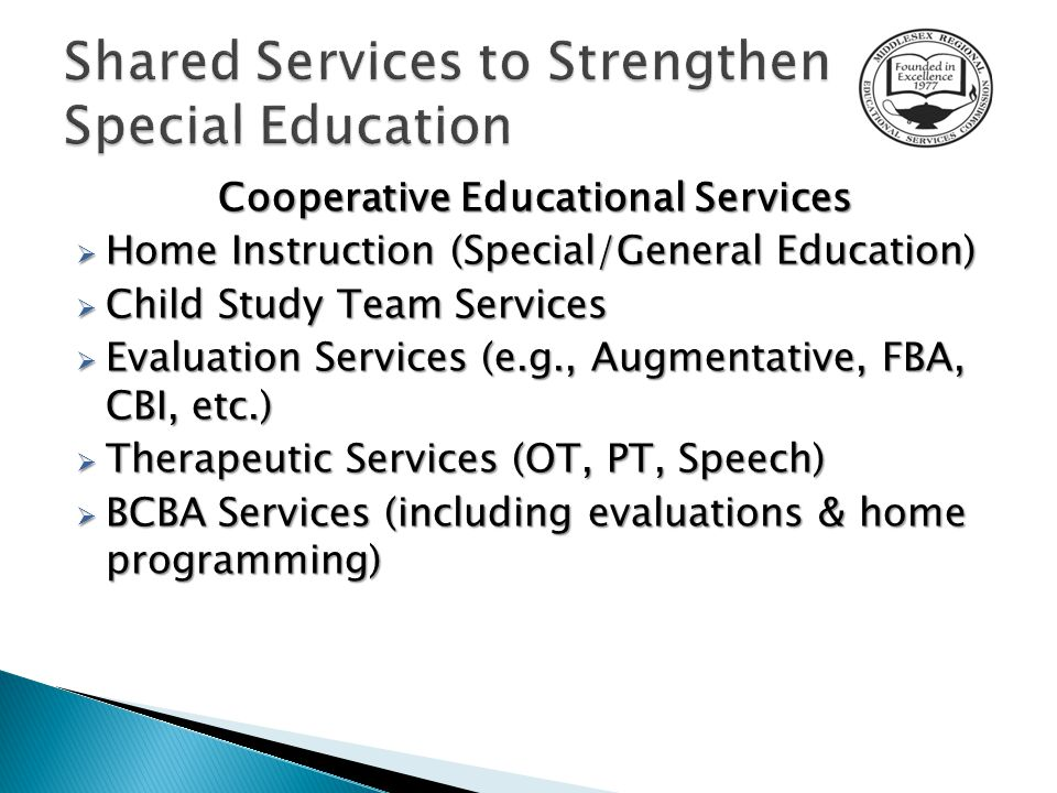 Cooperative Educational Services  Home Instruction (Special/General Education)  Child Study Team Services  Evaluation Services (e.g., Augmentative, FBA, CBI, etc.)  Therapeutic Services (OT, PT, Speech)  BCBA Services (including evaluations & home programming)