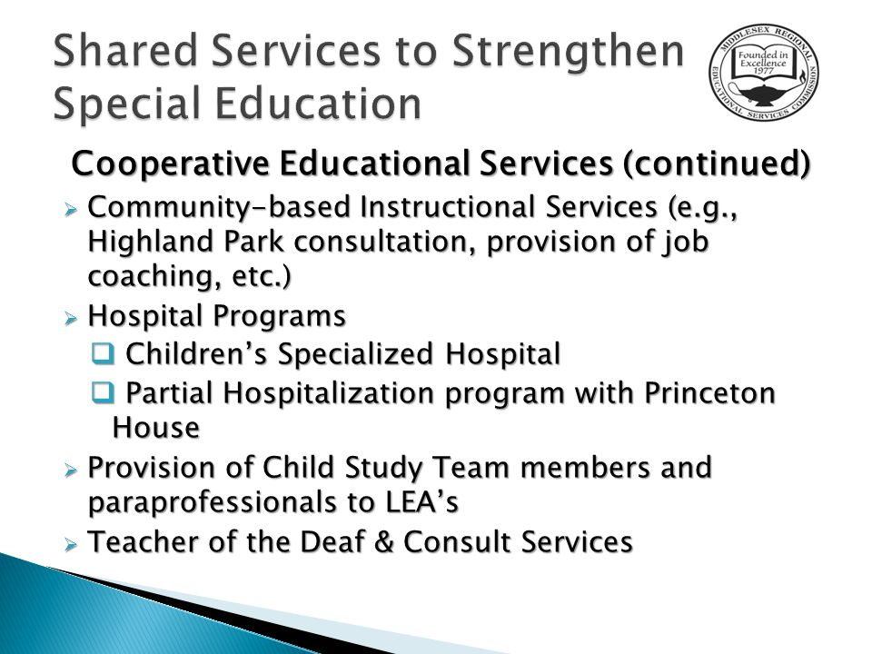 Cooperative Educational Services (continued)  Community-based Instructional Services (e.g., Highland Park consultation, provision of job coaching, etc.)  Hospital Programs  Children's Specialized Hospital  Partial Hospitalization program with Princeton House  Provision of Child Study Team members and paraprofessionals to LEA's  Teacher of the Deaf & Consult Services