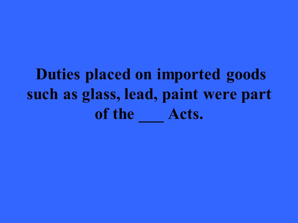 Duties placed on imported goods such as glass, lead, paint were part of the ___ Acts.