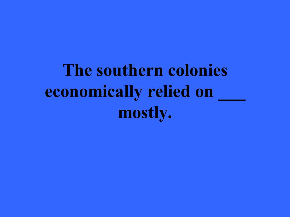 The southern colonies economically relied on ___ mostly.