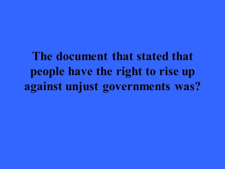 The document that stated that people have the right to rise up against unjust governments was