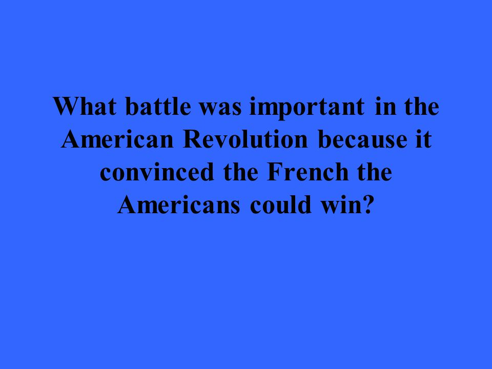 What battle was important in the American Revolution because it convinced the French the Americans could win