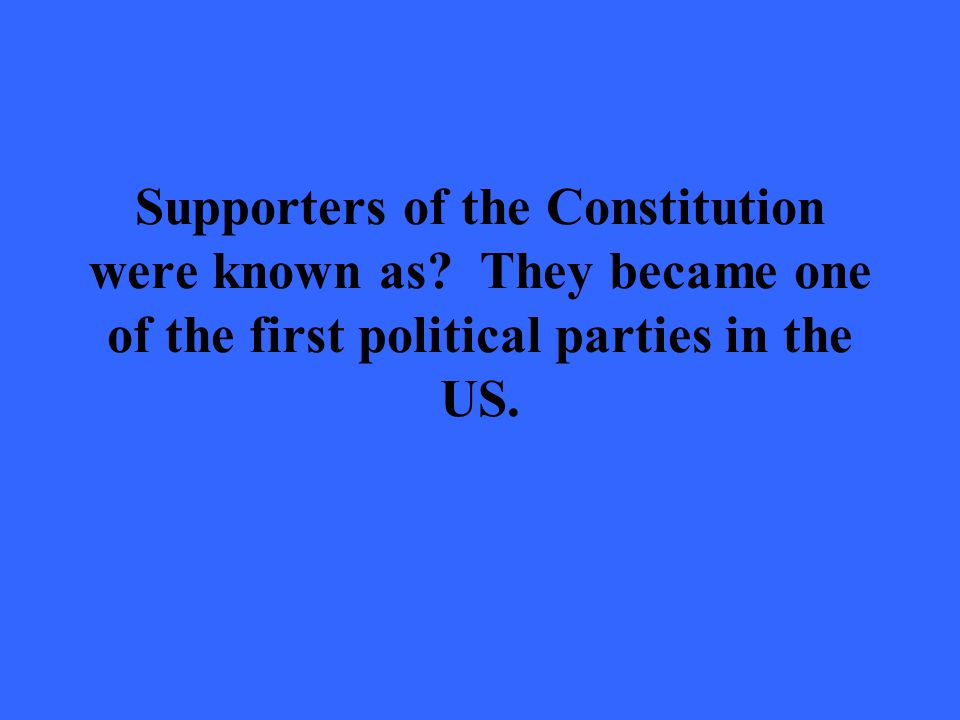 Supporters of the Constitution were known as.