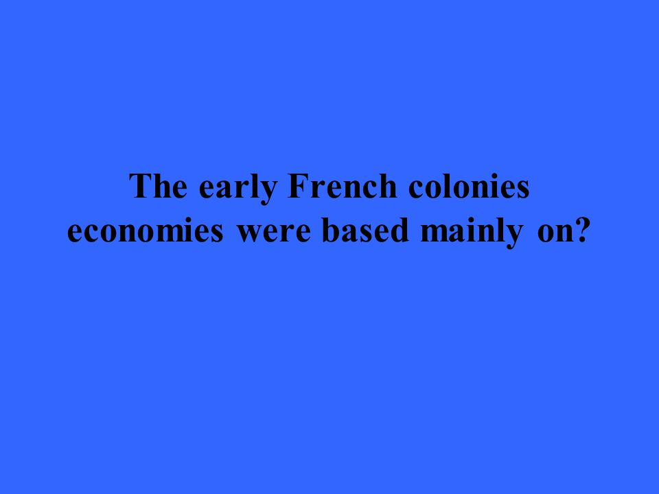 The early French colonies economies were based mainly on