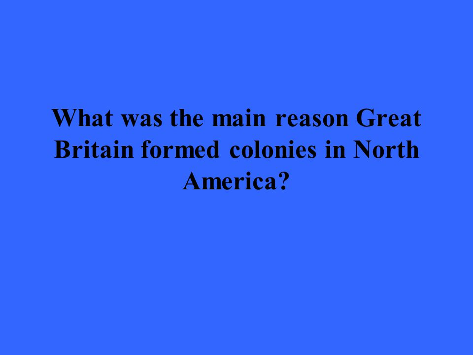 What was the main reason Great Britain formed colonies in North America