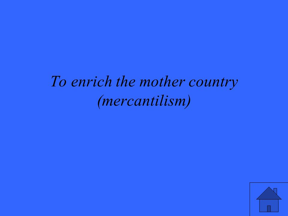 To enrich the mother country (mercantilism)