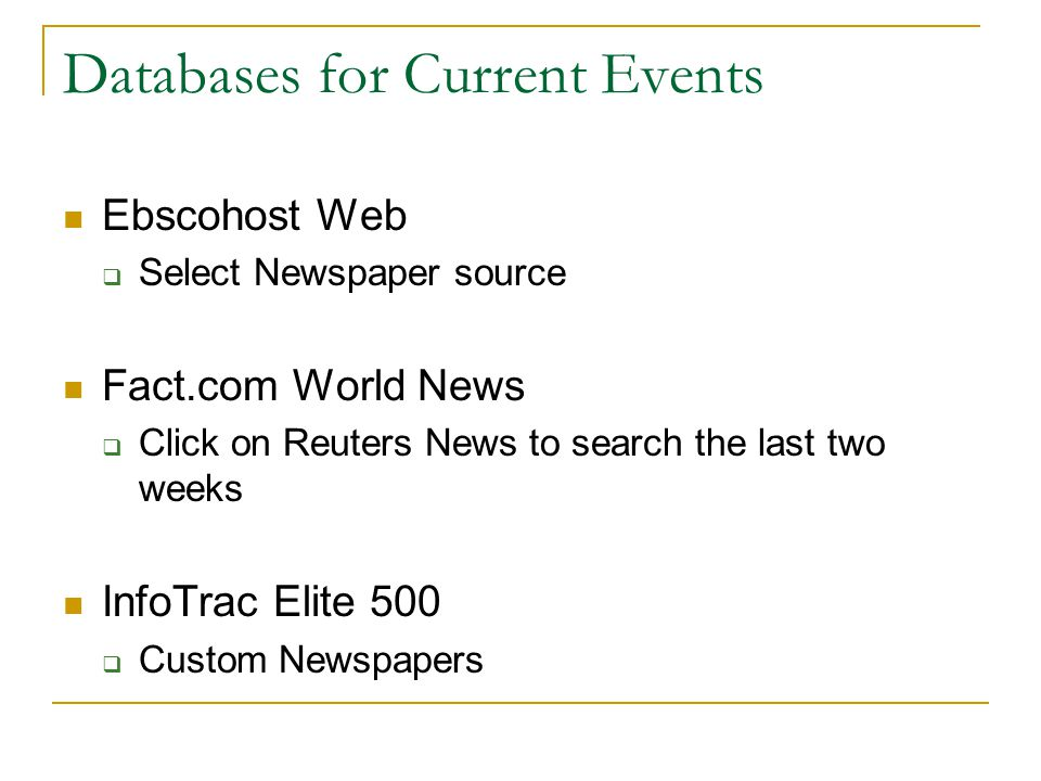 Databases for Current Events Ebscohost Web  Select Newspaper source Fact.com World News  Click on Reuters News to search the last two weeks InfoTrac Elite 500  Custom Newspapers