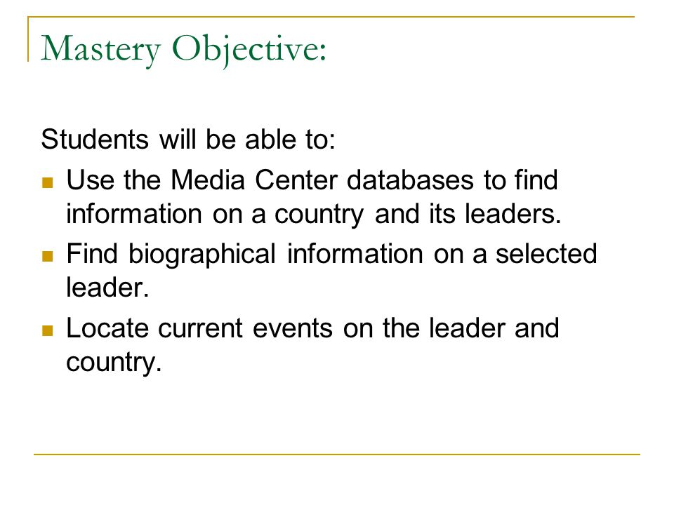 Mastery Objective: Students will be able to: Use the Media Center databases to find information on a country and its leaders.