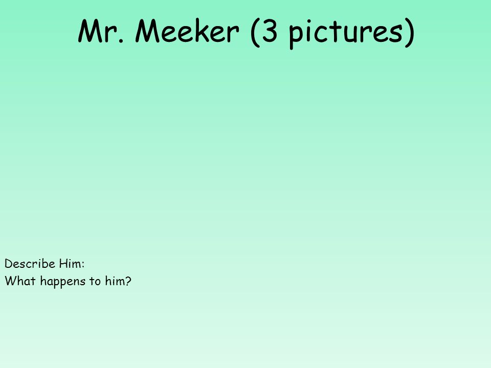 Mr. Meeker (3 pictures) Describe Him: What happens to him?