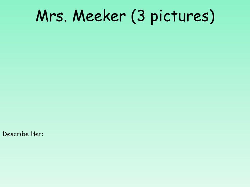 Mrs. Meeker (3 pictures) Describe Her: