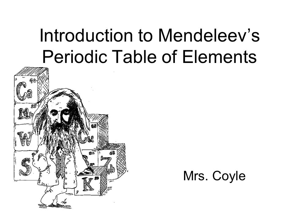 Introduction to Mendeleev's Periodic Table of Elements Mrs. Coyle