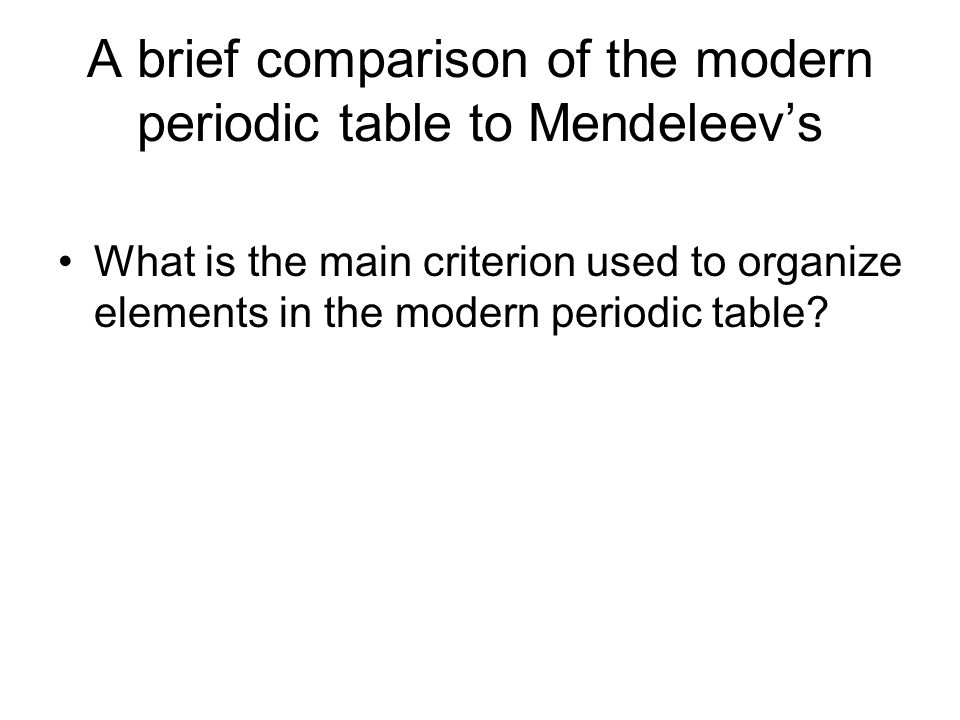 A brief comparison of the modern periodic table to Mendeleev's What is the main criterion used to organize elements in the modern periodic table?
