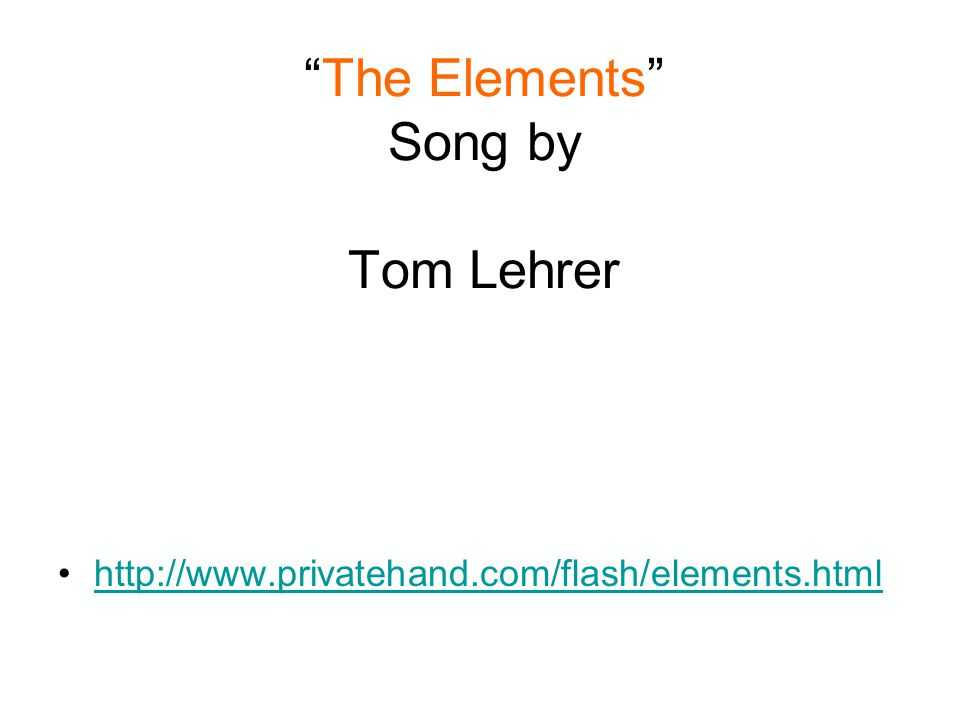 """""""The Elements"""" Song by Tom Lehrer http://www.privatehand.com/flash/elements.html"""