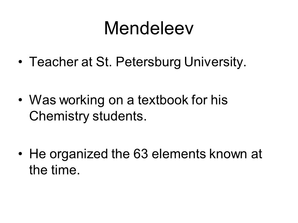 Mendeleev Teacher at St. Petersburg University. Was working on a textbook for his Chemistry students. He organized the 63 elements known at the time.