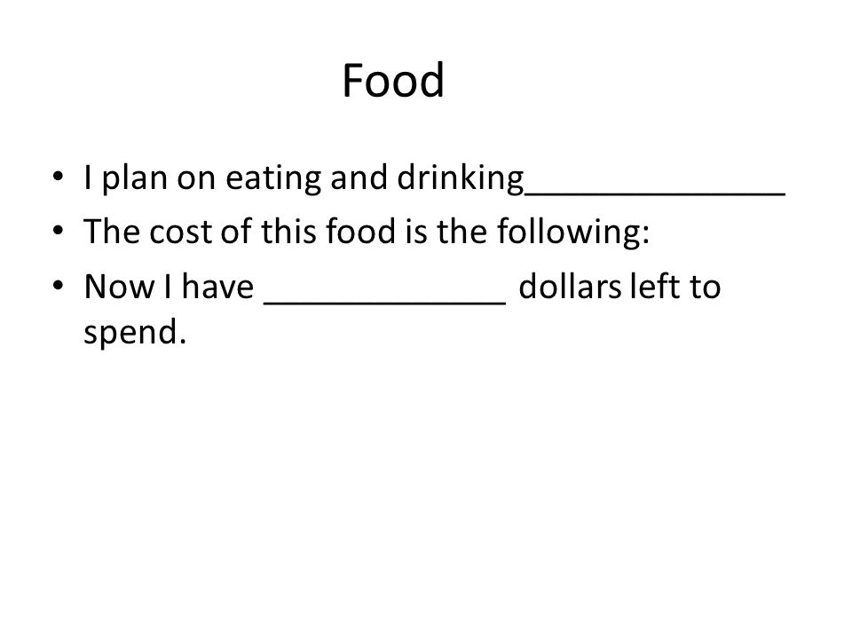 Food I plan on eating and drinking______________ The cost of this food is the following: Now I have _____________ dollars left to spend.