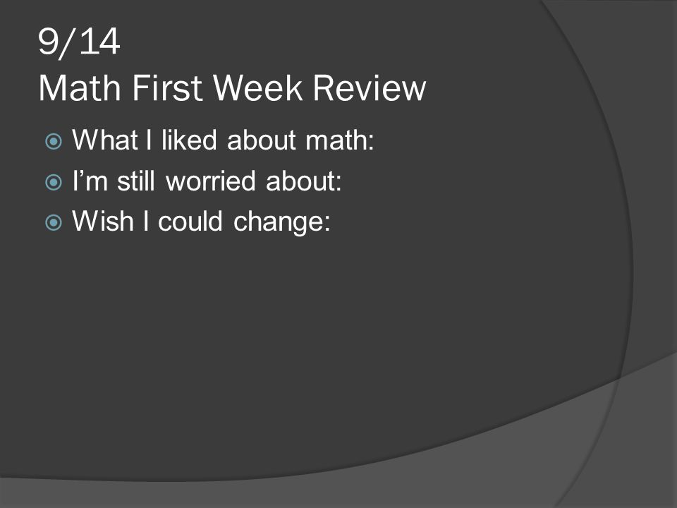 9/14 Math First Week Review  What I liked about math:  I'm still worried about:  Wish I could change: