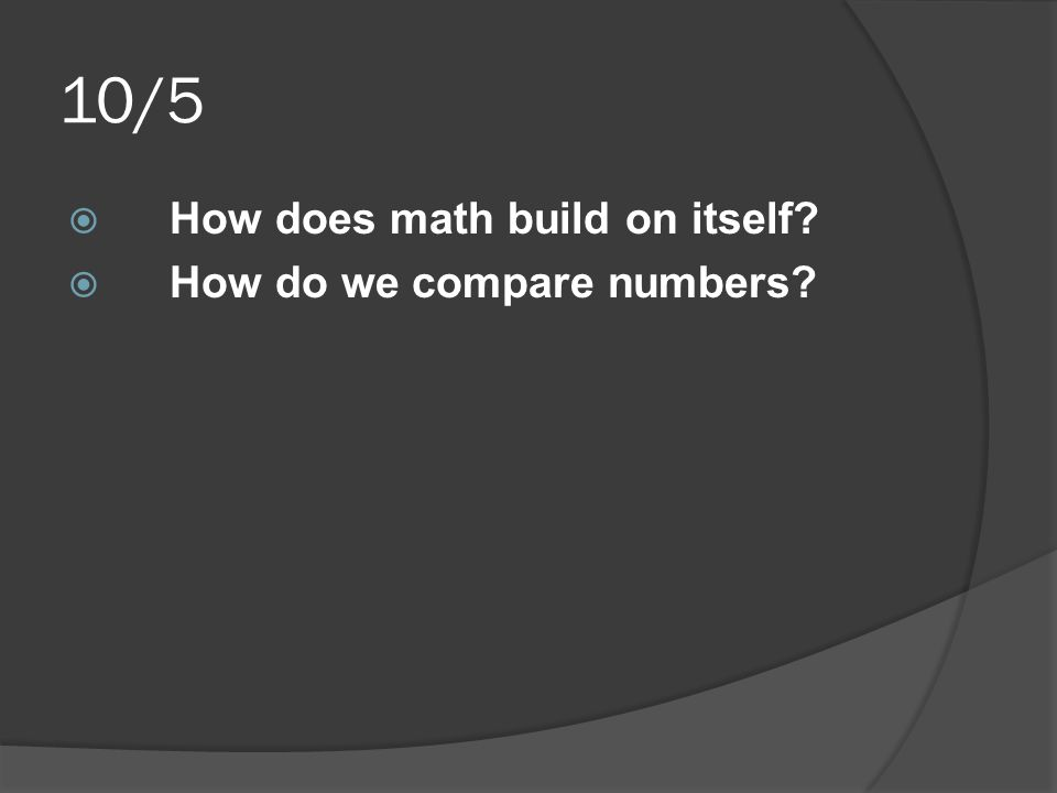 10/5  How does math build on itself?  How do we compare numbers?