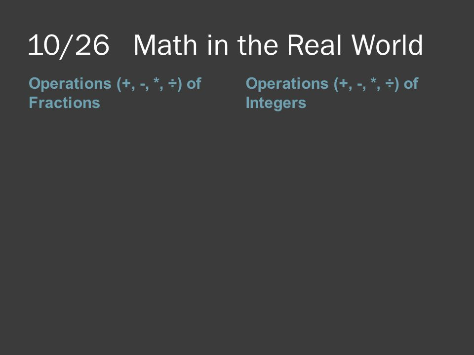 10/26 Math in the Real World Operations (+, -, *, ÷) of Fractions Operations (+, -, *, ÷) of Integers