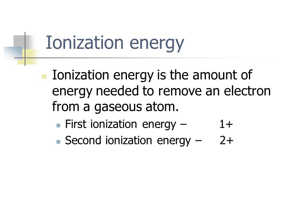 Ionization energy Ionization energy is the amount of energy needed to remove an electron from a gaseous atom. First ionization energy – 1+ Second ioni