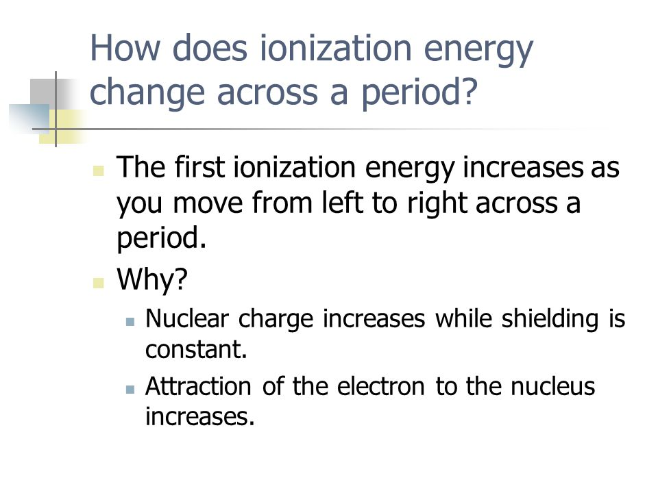 The first ionization energy increases as you move from left to right across a period. Why? Nuclear charge increases while shielding is constant. Attra