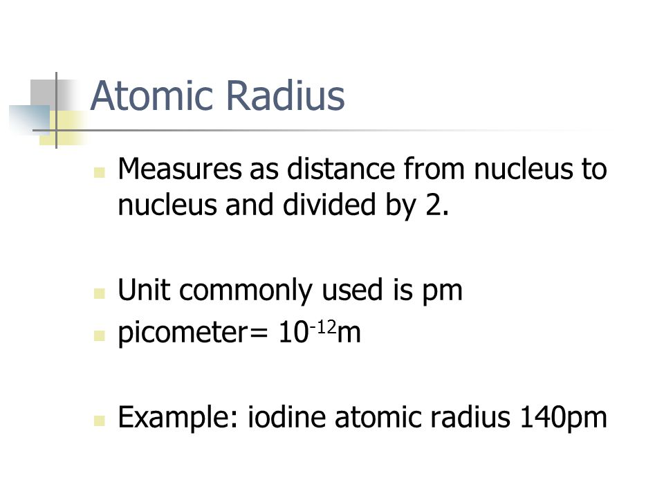Atomic Radius Measures as distance from nucleus to nucleus and divided by 2. Unit commonly used is pm picometer= 10 -12 m Example: iodine atomic radiu