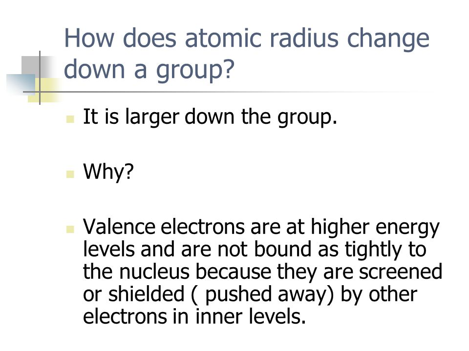 How does atomic radius change down a group? It is larger down the group. Why? Valence electrons are at higher energy levels and are not bound as tight